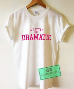 A Little Bit Dramatic Graphic Tee shirts