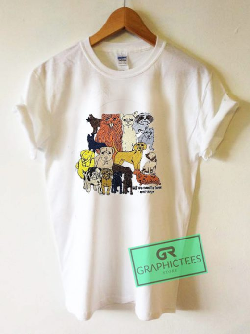 All We Need Is Love And Dogs Graphic Tee Shirts