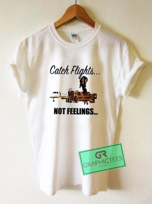 Catch Flights Not Feelings Graphic Tee Shirts