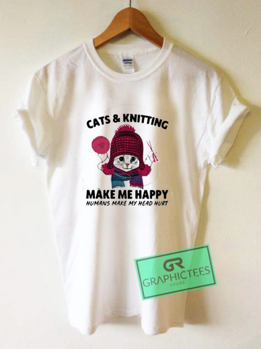 Cats and knitting make me happy humans make my head hurt Graphic Tee Shirts