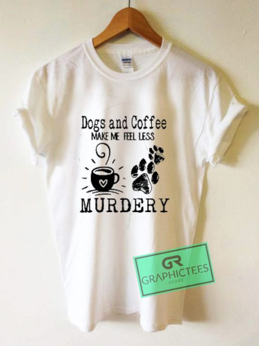 Dogs And Coffee Make Me Feel Less Murdery Graphic Tee Shirts