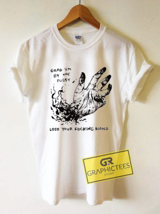 Grab Em By The Pussy Lose Your Fucking Hand Graphic Tees Shirts