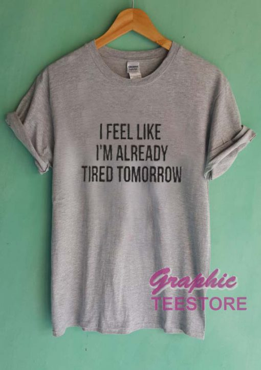 I Feel Like I'm Already Tired Tomorrow Graphic Tee Shirts