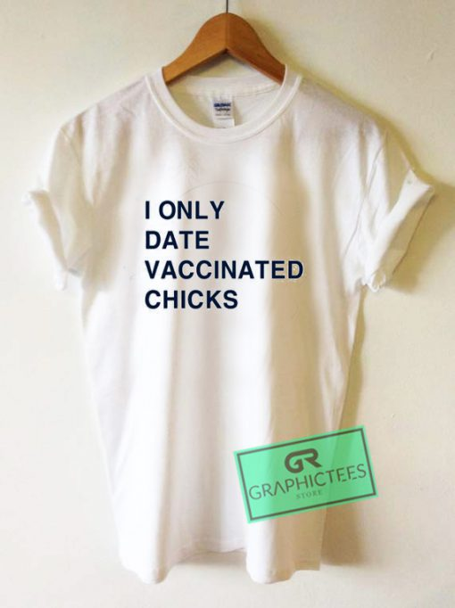 I only date vaccinated chicks Graphic Tee Shirts