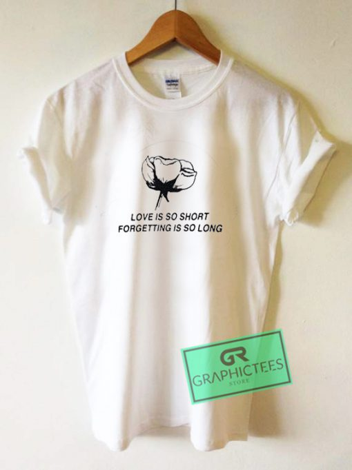 Love Is so Short Forgetting Graphic Tee Shirts