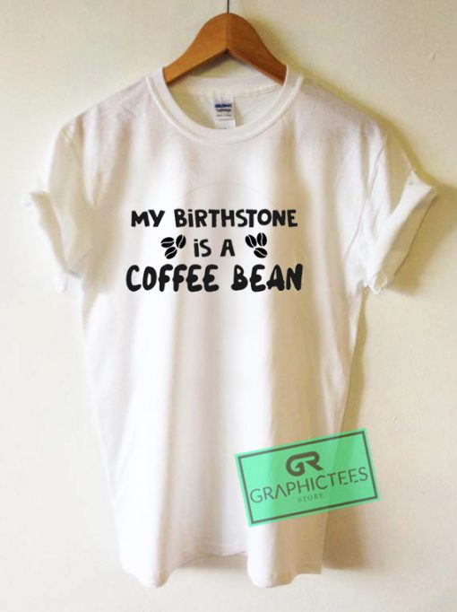 My birthstone is a coffee bean Graphic Tee Shirts