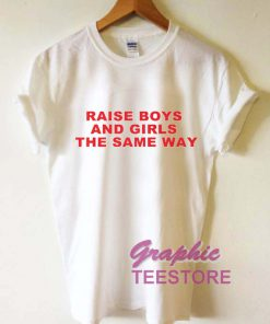 Raise Boys And Girls The Same Way Graphic Tee Shirts