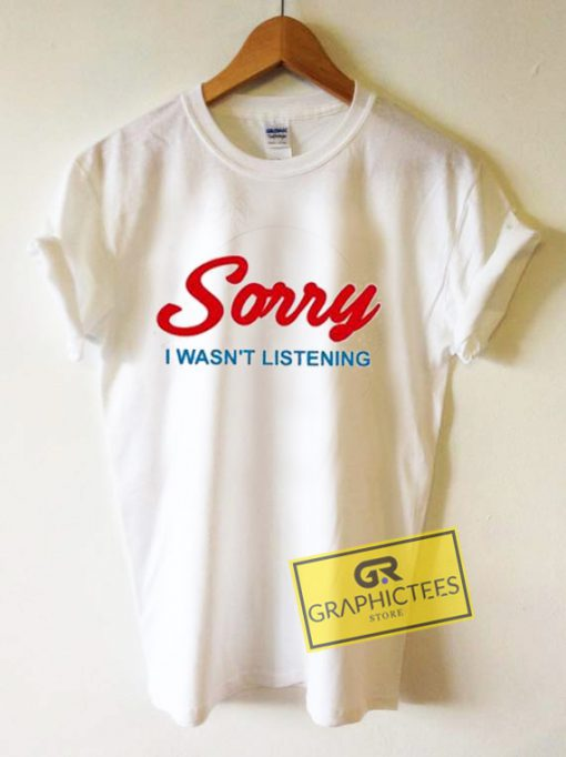 Sorry I Wasn't Listening Graphic Tees Shirts