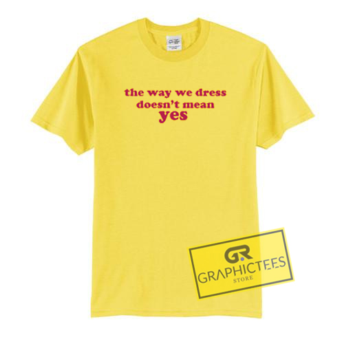 The Way We Dress Doesn't Mean Yes Graphic Tees Shirts