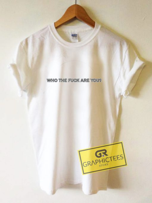 Who The Fuck Are You Graphic Tees Shirts