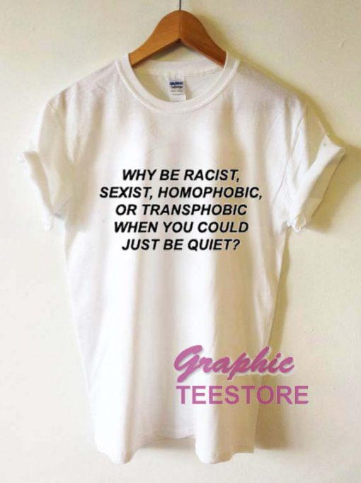 Why Be Racist Sexiest Homophobic Quotes Graphic Tee Shirts