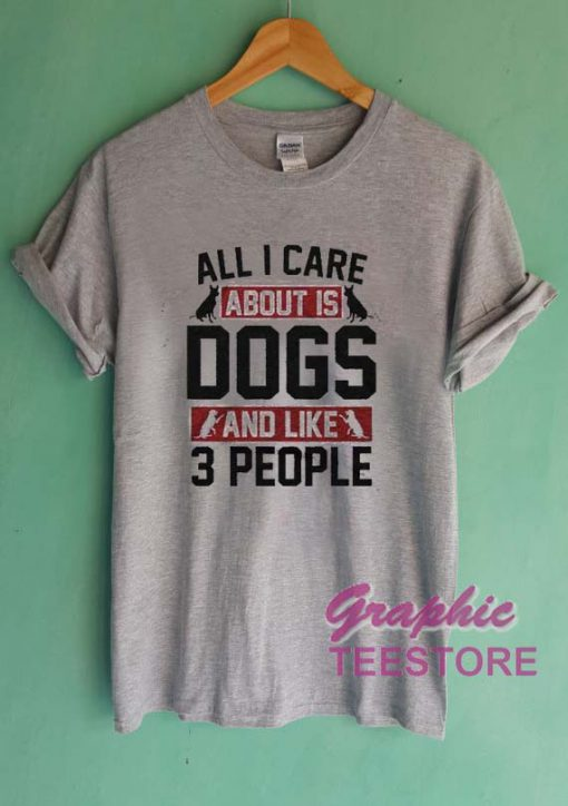 All I Care About Is Dogs And Like 3 People Graphic Tee Shirts