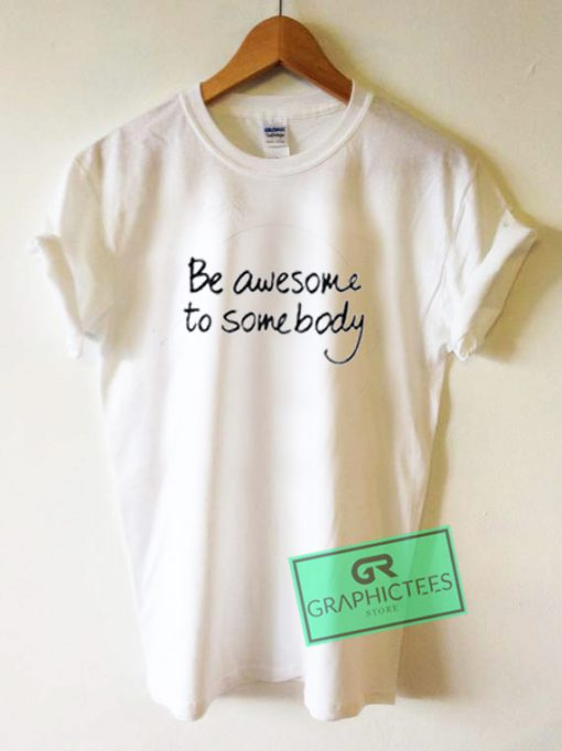 Be Awesome To Somebody Graphic Tees Shirts