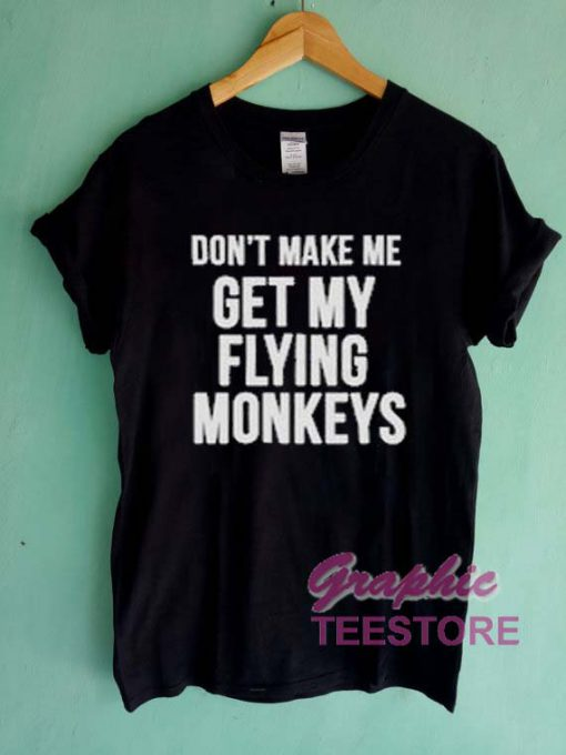 Don't Make Me Get My Flying Monkeys Graphic Tee Shirts