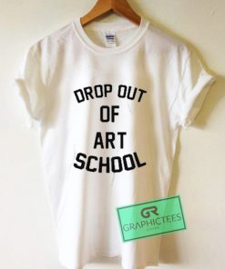 Drop Out Of Art School Graphic Tees Shirts