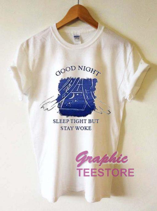 Good Night Sleep Tight But Stay Woke Graphic Tee Shirts