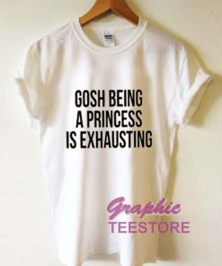 Gosh Being A Princess Is Exhausting Graphic Tee Shirts