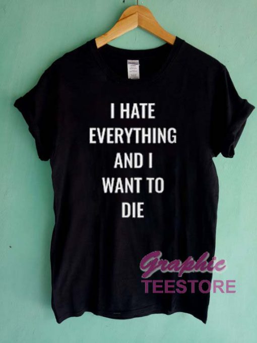 I Hate Everything And I Want To Die Graphic Tee Shirts