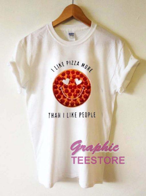 I Like Pizza More Graphic Tee Shirts