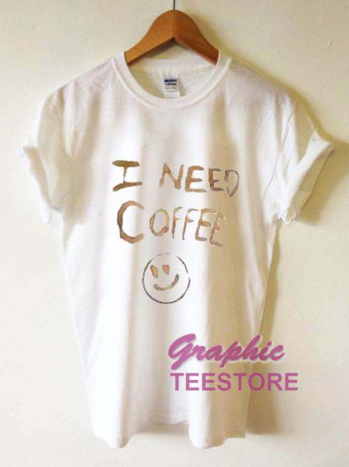 I Need Coffee Graphic Tee Shirts