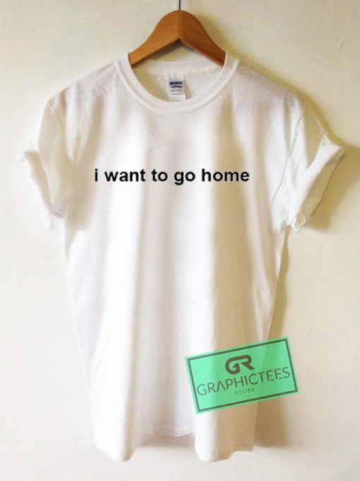 I Want To Go Home Graphic Tees Shirts