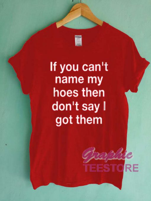 If You Can't Name My Hoes Then Don't Say I Got Them Graphic Tee Shirts