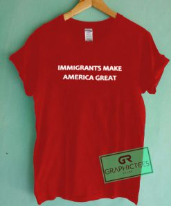 Immigrants Make America Great Graphic Tees Shirts