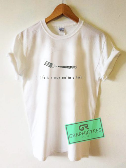 Life Is a Soup And Im a Fork Graphic Tees Shirts