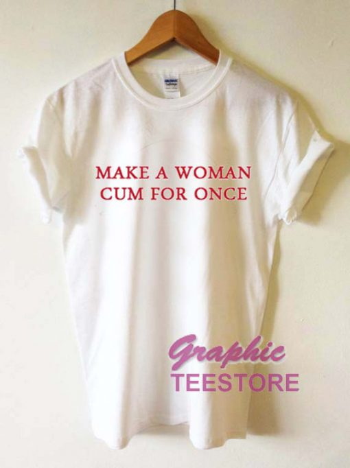 Make A Woman Cum For Once Graphic Tee Shirts