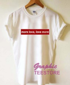 More Love Love More Graphic Tee Shirts
