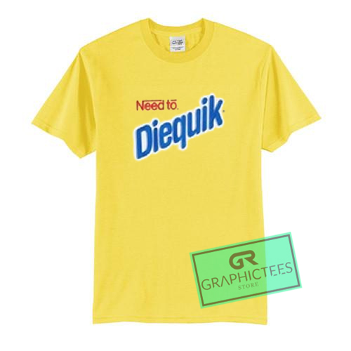 Need To Diequik Graphic Tees Shirts