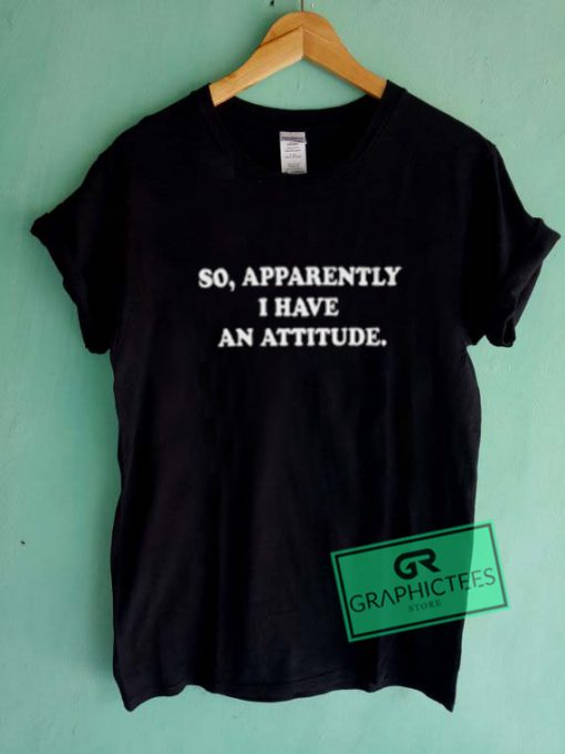 So Apparently I Have An Attitude Graphic Tees Shirts