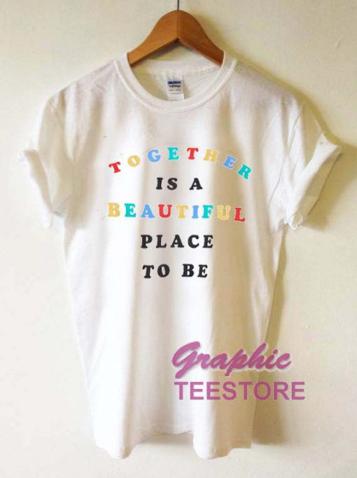 Together Is A Beautiful Place To Be Graphic Tee Shirts