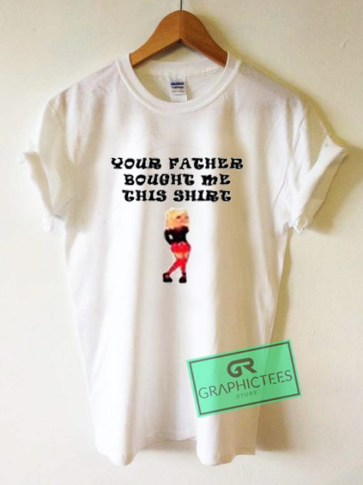 Your Father Bought Me This Shirt Graphic Tees Shirts