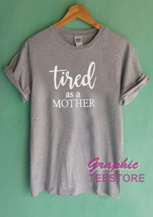 Tired As A Mother Graphic Tee Shirts