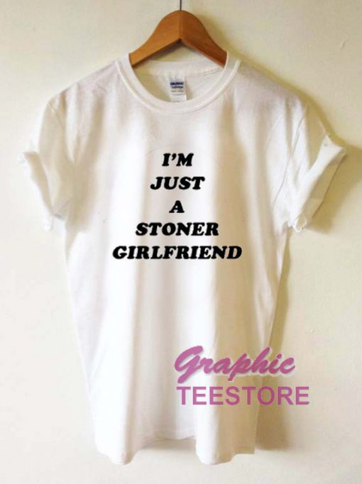 I'm Just A Stoner Girlfriend Graphic Tee Shirts