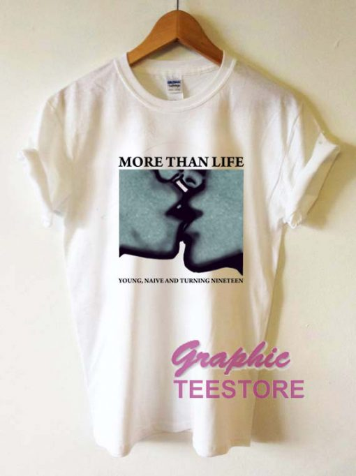 More Than Life Graphic Tee Shirts