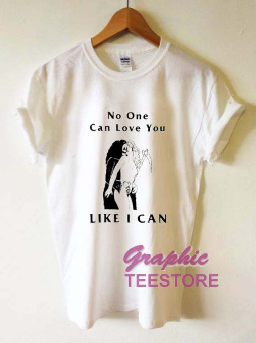 No One Can Love You Like I Can Graphic Tee Shirts
