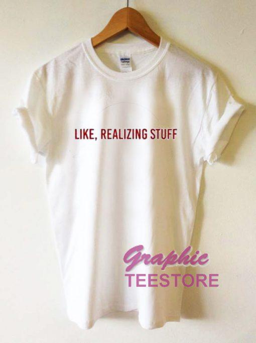 Like Realizing Stuff Graphic Tee Shirts