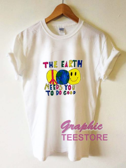 The Earth Needs You To Do Good Graphic Tee Shirts