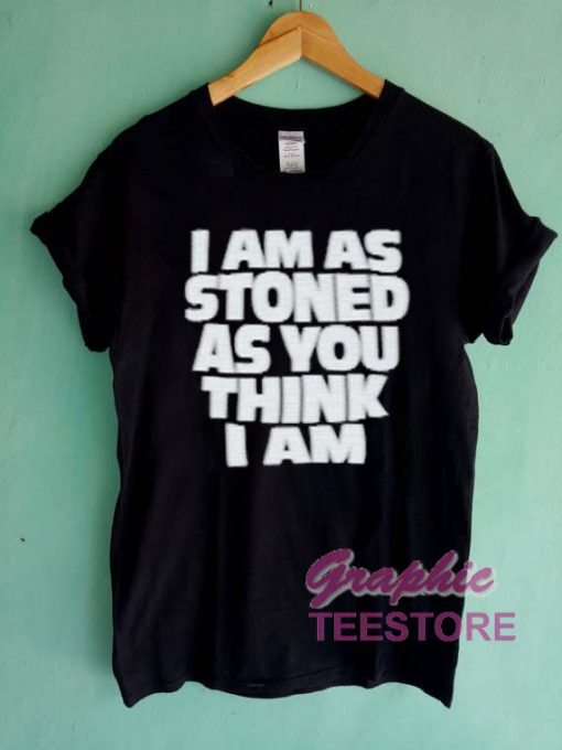 I Am Stoned As You Think I Am Graphic Tee Shirts