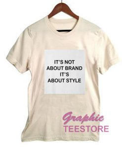 It's Not About Brand It's About Style Graphic Tee Shirts