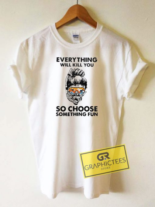 Everything Will Kill You Tee Shirts
