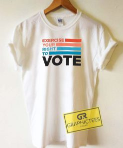 Exercise Your Right To Vote Tee Shirts