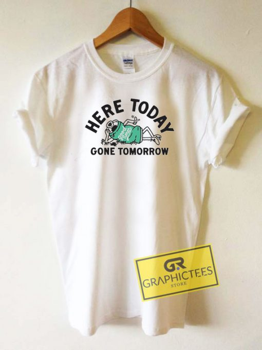 Here Today Gone Tomorrow Tee Shirts
