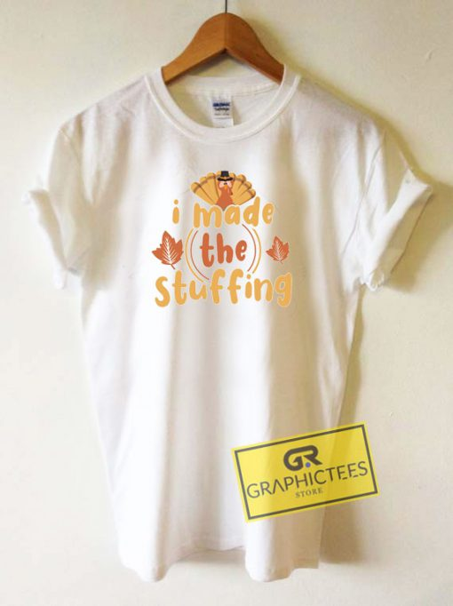 I Made The Stuffing Turkey Tee Shirts