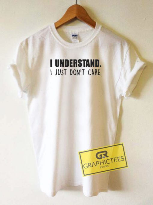 I Understand I Just Dont Care Tee Shirts