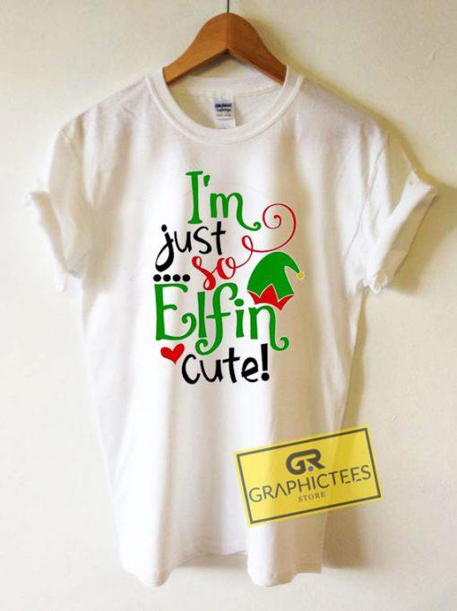 Im Just So Elfin Cute Christmas Tee Shirts