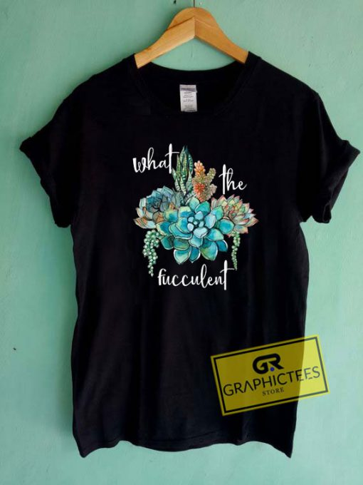 What The Fucculent Art Tee Shirts