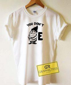 You Dont Gnome E Tee Shirts